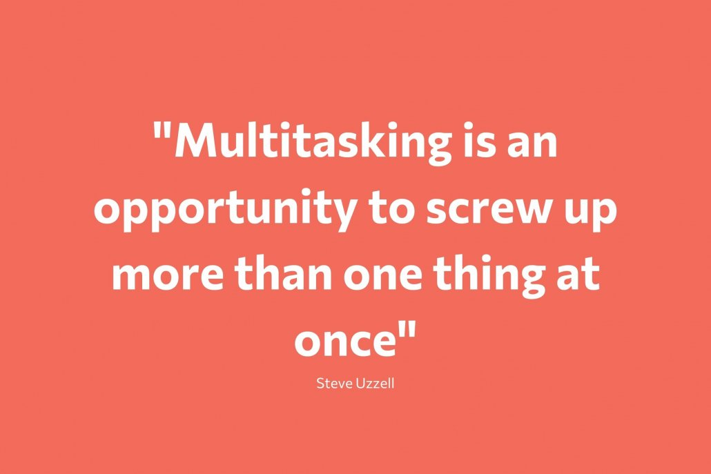 """""""Multitasking is an opportunity to screw more than one thing up at a time"""" - Steve Uzzell"""